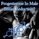 Progesterone For Men – The Missing Link In Man Boob Reduction?