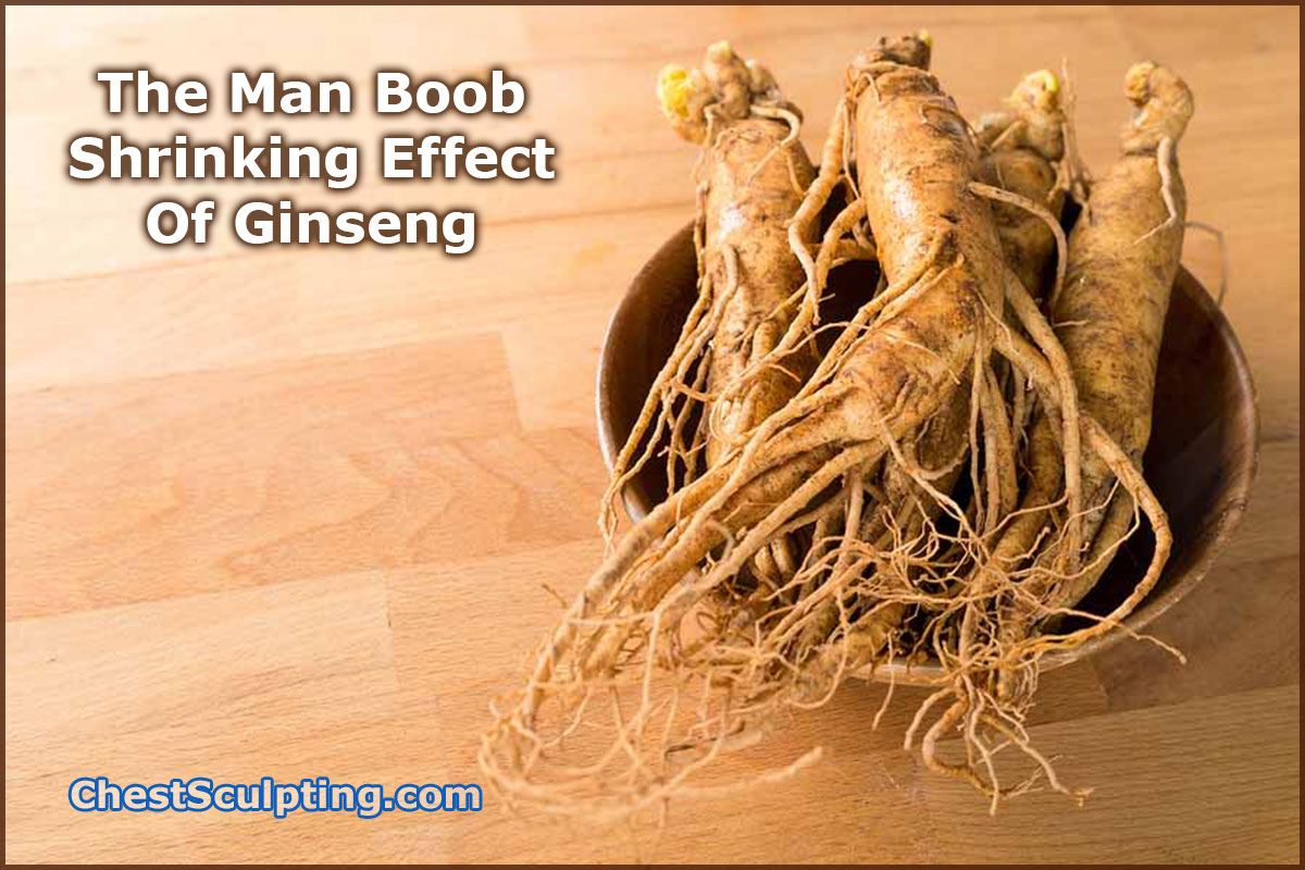 The Man Boob Shrinking Effect Of Ginseng